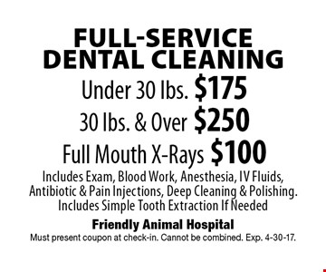 FULL-SERVICE DENTAL CLEANING Under 30 lbs. $175. 30 lbs. & Over $250. Full Mouth X-Rays $100. Includes Exam, Blood Work, Anesthesia, Iv Fluids, Antibiotic & Pain Injections, Deep Cleaning & Polishing. Includes Simple Tooth Extraction If Needed . Must present coupon at check-in. Cannot be combined. Exp. 4-30-17.