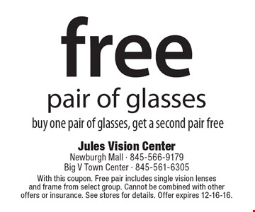 Free pair of glasses. Buy one pair of glasses, get a second pair free. With this coupon. Free pair includes single vision lenses and frame from select group. Cannot be combined with other offers or insurance. See stores for details. Offer expires 12-16-16.