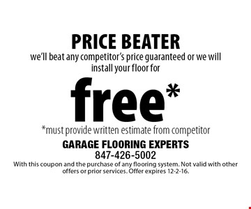 Free floor installation. we'll beat any competitor's price guaranteed or we will install your floor for free** must provide written estimate from competitor. Superior Product, Superior Service. With this coupon and the purchase of any flooring system. Not valid with other offers or prior services. Offer expires 12-2-16.