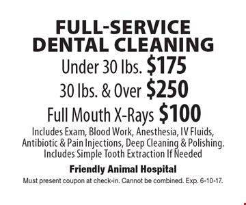 FULL-SERVICE DENTAL CLEANING! Under 30 lbs. $175  or 30 lbs. & Over $250 and Full Mouth X-Rays $100. Includes Exam, Blood Work, Anesthesia, Iv Fluids, Antibiotic & Pain Injections, Deep Cleaning & Polishing. Includes Simple Tooth Extraction If Needed. Must present coupon at check-in. Cannot be combined. Exp. 6-10-17.