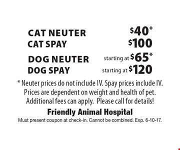 Cat Neuter - $40*/Cat Spay $100 OR Dog Neuter starting at $65*/Dog Spay starting at $120 Dog Spay. Neuter prices do not include IV. Spay prices include IV. Prices are dependent on weight and health of pet. Additional fees can apply.Please call for details! . Must present coupon at check-in. Cannot be combined. Exp. 6-10-17.