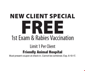 New Client Special! FREE 1st Exam & Rabies Vaccination. Limit 1 Per Client. Must present coupon at check-in. Cannot be combined. Exp. 6-10-17.