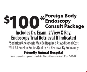 $100* Foreign Body Endoscopy Consult Package. Includes Dr. Exam, 2 View X-Ray, Endoscopy Trial Retrieval If Indicated. *Sedation/Anesthesia May Be Required At Additional Cost *Not All Foreign Bodies Qualify For Removal By Endoscopy. Must present coupon at check-in. Cannot be combined. Exp. 6-10-17.