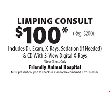 $100* Limping Consult. Includes Dr. Exam, X-Rays, Sedation (If Needed) & CD With 3-View Digital X-Rays. *New Clients Only (Reg. $200). Must present coupon at check-in. Cannot be combined. Exp. 6-10-17.