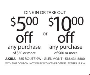 DINE IN OR TAKE OUT $5.00 off any purchase of $30 or more OR $10.00 off any purchase of $60 or more. WITH THIS COUPON. NOT VALID WITH OTHER OFFERS. EXPIRES 12.9.16