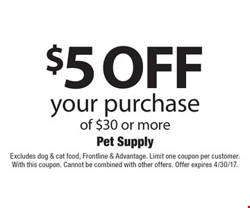 $5 off your purchase of $30 or more. Excludes dog & cat food, Frontline & Advantage. Limit one coupon per customer. With this coupon. Cannot be combined with other offers. Offer expires 4/30/17.