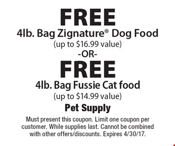 Free 4lb. Bag Zignature Dog Food (up to $16.99 value) -OR- Free 4lb. Bag Fussie Cat food (up to $14.99 value). Must present this coupon. Limit one coupon per customer. While supplies last. Cannot be combined with other offers/discounts. Expires 4/30/17.