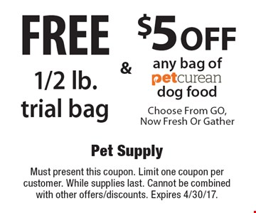$5 off any bag of PetCurean dog food. Free 1/2 lb. trial bag. Must present this coupon. Limit one coupon per customer. While supplies last. Cannot be combined with other offers/discounts. Expires 4/30/17.