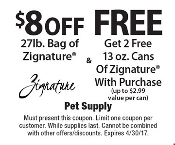 Free Get 2 Free 13 oz. Cans Of Zignature With Purchase (up to $2.99 value per can). $8 off 27lb. Bag of Zignature. Must present this coupon. Limit one coupon per customer. While supplies last. Cannot be combined with other offers/discounts. Expires 4/30/17.
