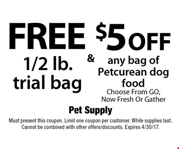 $5 off any bag of Petcurean dog food. Choose From GO, Now Fresh Or Gather. Free 1/2 lb. trial bag. Must present this coupon. Limit one coupon per customer. While supplies last. Cannot be combined with other offers/discounts. Expires 4/30/17.