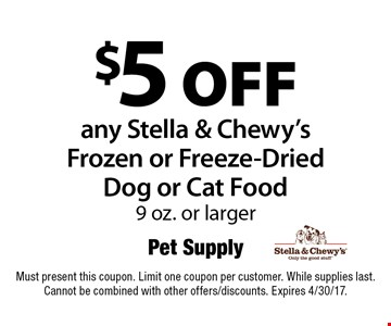 $5 off any Stella & Chewy's Frozen or Freeze-Dried Dog or Cat Food 9 oz. or larger. Must present this coupon. Limit one coupon per customer. While supplies last. Cannot be combined with other offers/discounts. Expires 4/30/17.