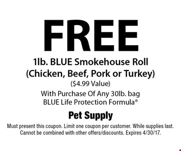 Free 1lb. BLUE Smokehouse Roll (Chicken, Beef, Pork or Turkey) ($4.99 Value) With Purchase Of Any 30lb. bag BLUE Life Protection Formula. Must present this coupon. Limit one coupon per customer. While supplies last. Cannot be combined with other offers/discounts. Expires 4/30/17.