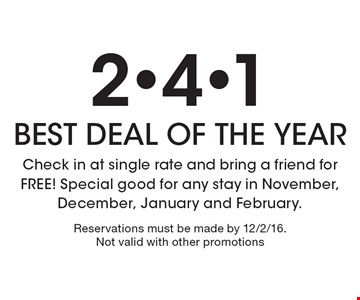 2-4-1 BEST DEAL OF THE YEAR. Check in at single rate and bring a friend for FREE! Special good for any stay in November, December, January and February. Reservations must be made by 12/2/16. Not valid with other promotions