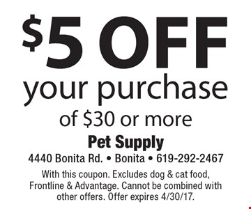 $5 Off your purchase of $30 or more. With this coupon. Excludes dog & cat food, Frontline & Advantage. Cannot be combined with other offers. Offer expires 4/30/17.