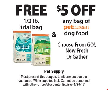Free 1/2 lb.trial bag & $5 off any bag of petcurean dog food Choose From GO!, Now Fresh Or Gather. Must present this coupon. Limit one coupon percustomer. While supplies last. Cannot be combinedwith other offers/discounts. Expires 4/30/17.
