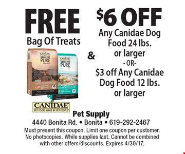 Free Bag Of Treats & $6 off Any Canidae Dog Food 24 lbs. or larger - OR-$3 off Any Canidae Dog Food 12 lbs. or larger. Must present this coupon. Limit one coupon per customer. No photocopies. While supplies last. Cannot be combined with other offers/discounts. Expires 4/30/17.