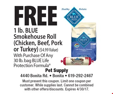Free 1 lb. BLUE Smokehouse Roll (Chicken, Beef, Pork or Turkey) ($4.99 Value)With Purchase Of Any30 lb. bag BLUE Life Protection Formula. Must present this coupon. Limit one coupon per customer. While supplies last. Cannot be combined with other offers/discounts. Expires 4/30/17.
