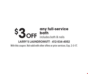 $3 Off any full-service bath. Includes bath & nails. With this coupon. Not valid with other offers or prior services. Exp. 2-3-17.
