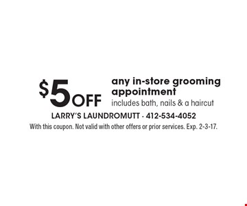 $5 Off any in-store grooming appointment. Includes bath, nails & a haircut. With this coupon. Not valid with other offers or prior services. Exp. 2-3-17.