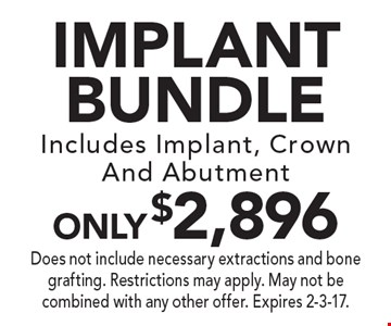 IMPLANT BUNDLE only $2,896. Includes Implant, Crown And Abutment. Does not include necessary extractions and bone grafting. Restrictions may apply. May not be combined with any other offer. Expires 2-3-17.