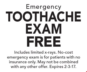 Free Emergency Toothache Exam. Includes limited x-rays. No-cost emergency exam is for patients with no insurance only. May not be combined with any other offer. Expires 2-3-17.