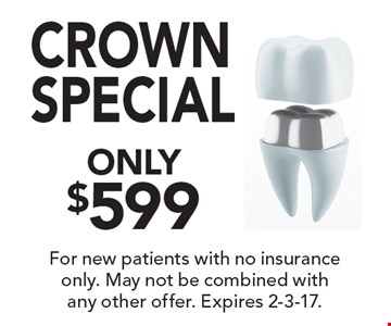 Crown Special Only $599. For new patients with no insurance only. May not be combined with any other offer. Expires 2-3-17.
