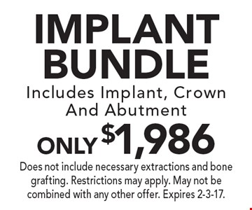 Implant Bundle ONLY $1,986. Includes Implant, Crown And Abutment. Does not include necessary extractions and bone grafting. Restrictions may apply. May not be combined with any other offer. Expires 2-3-17.