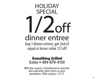 HOLIDAY SPECIAL! 1/2 off dinner entree. Buy 1 dinner entree, get 2nd of equal or lesser value 1/2 off. With this coupon. Excludes lunch specials. Not valid with other offers or prior purchases. Offer expires 1-6-17.