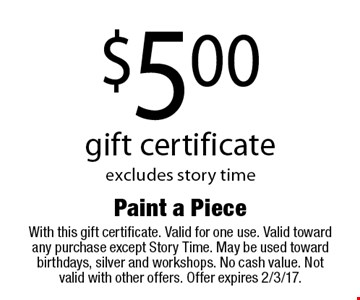 $5.00 gift certificate, excludes story time. With this gift certificate. Valid for one use. Valid toward any purchase except Story Time. May be used toward birthdays, silver and workshops. No cash value. Not valid with other offers. Offer expires 2/3/17.