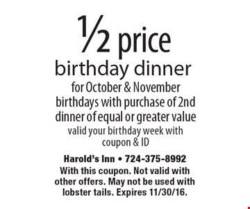 1/2 price birthday dinner for October & November birthdays with purchase of 2nd dinner of equal or greater value. Valid your birthday week with coupon & ID. With this coupon. Not valid with other offers. May not be used with lobster tails. Expires 11/30/16.