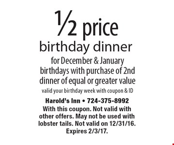 1/2 price birthday dinner for December & January birthdays with purchase of 2nd dinner of equal or greater value. Valid your birthday week with coupon & ID. With this coupon. Not valid with other offers. May not be used with lobster tails. Not valid on 12/31/16. Expires 2/3/17.