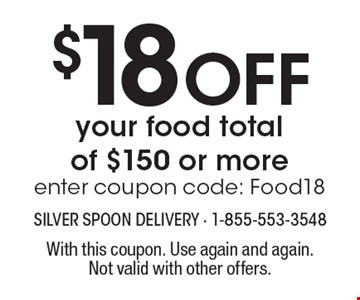 $18 Off your food total of $150 or more, enter coupon code: Food18. With this coupon. Use again and again. Not valid with other offers.