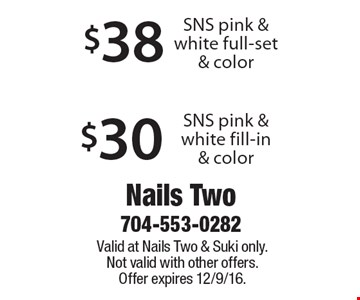 $38$30SNS pink & white full-set & colorSNS pink & white fill-in & color . Valid at Nails Two & Suki only. Not valid with other offers. Offer expires 12/9/16.
