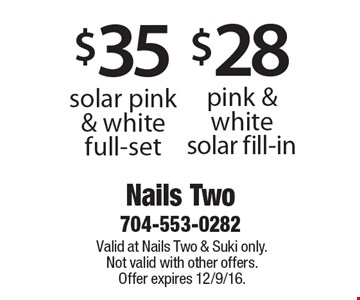 $35 solar pink & white full-set or $28 pink & white solar fill-in. Valid at Nails Two & Suki only. Not valid with other offers. Offer expires 12/9/16.