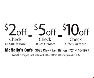 $10 off Check Of $50 Or More OR $5 off Check Of $25 Or More OR $2 off Check Of $10 Or More. With this coupon. Not valid with other offers. Offer expires 3-10-17.