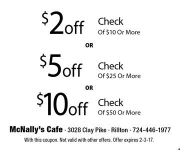 $10 off Check Of $50 Or More. $5 off Check Of $25 Or More. $2 off Check Of $10 Or More. With this coupon. Not valid with other offers. Offer expires 2-3-17.