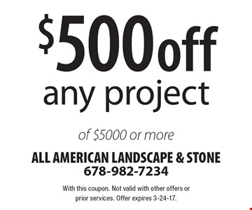 $500 off any project of $5000 or more. With this coupon. Not valid with other offers or prior services. Offer expires 3-24-17.