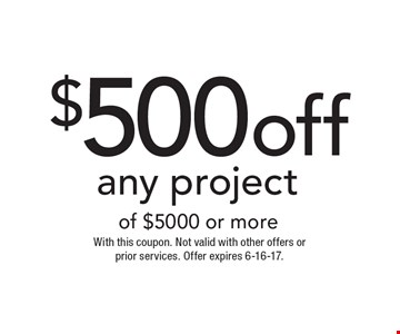$500 off any project of $5000 or more. With this coupon. Not valid with other offers or prior services. Offer expires 6-16-17.