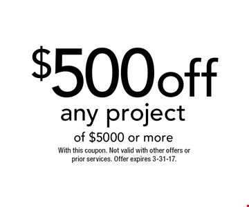 $500 off any project of $5000 or more. With this coupon. Not valid with other offers or prior services. Offer expires 3-31-17.