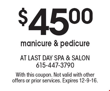 $45.00 manicure & pedicure. With this coupon. Not valid with other offers or prior services. Expires 12-9-16.