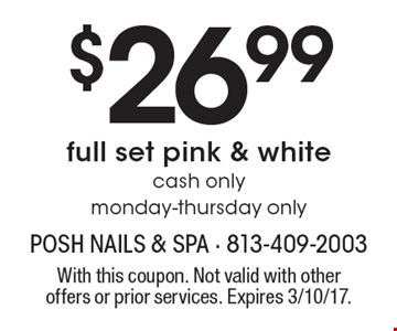 $26.99 full set pink & white. cash only. monday-thursday only. With this coupon. Not valid with other offers or prior services. Expires 3/10/17.
