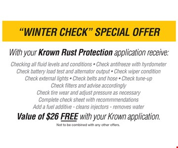 Winter Check Special Offer. With your Krown Rust Protection application receive: Checking all fluid levels and conditions • Check antifreeze with hydrometer • Check battery load test and alternator output • Check wiper condition • Check external lights • Check belts and hose • Check tune-up • Check filters and advise accordingly • Check tire wear and adjust pressure as necessary • Complete check sheet with recommendations • Add a fuel additive • Clean injectors • remove water-Value of $26 FREE with your Krown application. Not to be combined with any other offers. Expires 1/27/17.