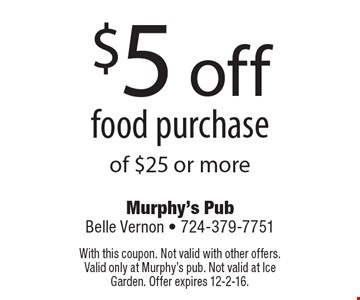 $5 off food purchase of $25 or more. With this coupon. Not valid with other offers. Valid only at Murphy's pub. Not valid at Ice Garden. Offer expires 12-2-16.