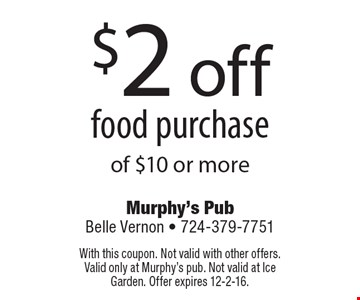 $2 off food purchase of $10 or more. With this coupon. Not valid with other offers. Valid only at Murphy's pub. Not valid at Ice Garden. Offer expires 12-2-16.