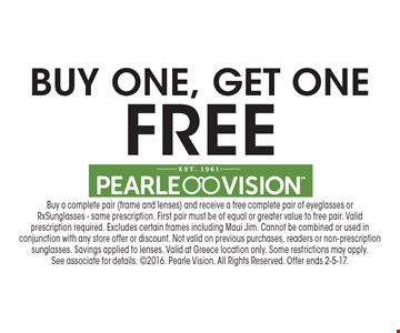 Free buy one, get one. Buy a complete pair (frame and lenses) and receive a free complete pair of eyeglasses or Rx Sunglasses - same prescription. First pair must be of equal or greater value to free pair. Valid prescription required. Excludes certain frames including Maui Jim. Cannot be combined or used in conjunction with any store offer or discount. Not valid on previous purchases, readers or non-prescription sunglasses. Savings applied to lenses. Valid at Greece location only. Some restrictions may apply.See associate for details. 2016. Pearle Vision. All Rights Reserved. Offer ends 2-5-17.