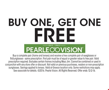 Buy one, get one Free. Buy a complete pair (frame and lenses) and receive a free complete pair of eyeglasses or Rx Sunglasses - same prescription. First pair must be of equal or greater value to free pair. Valid prescription required. Excludes certain frames including Maui Jim. Cannot be combined or used in conjunction with any store offer or discount. Not valid on previous purchases, readers or non-prescription sunglasses. Savings applied to lenses. Valid at Greece location only. Some restrictions may apply.See associate for details. 2016. Pearle Vision. All Rights Reserved. Offer ends 12-2-16.