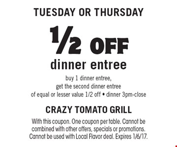 Tuesday OR Thursday. 1/2 off dinner entree. Buy 1 dinner entree, get the second dinner entree of equal or lesser value 1/2 off - dinner 3pm-close. With this coupon. One coupon per table. Cannot be combined with other offers, specials or promotions. Cannot be used with Local Flavor deal. Expires 1/6/17.