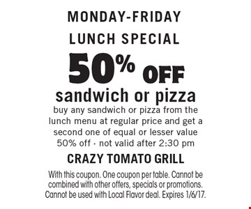Monday-Friday lunch special. 50% off sandwich or pizza. Buy any sandwich or pizza from the lunch menu at regular price and get a second one of equal or lesser value 50% off. Not valid after 2:30 pm. With this coupon. One coupon per table. Cannot be combined with other offers, specials or promotions. Cannot be used with Local Flavor deal. Expires 1/6/17.