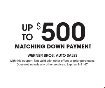 Up To $500 matching down payment. With this coupon. Not valid with other offers or prior purchases. Does not include any other services. Expires 3-31-17.
