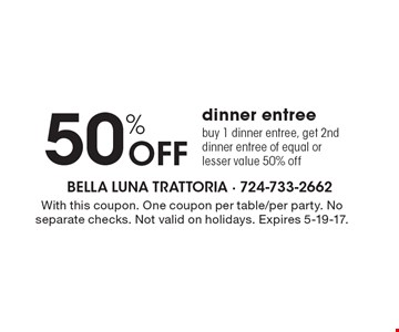50% off dinner entree. Buy 1 dinner entree, get 2nd dinner entree of equal or lesser value 50% off. With this coupon. One coupon per table/per party. No separate checks. Not valid on holidays. Expires 5-19-17.